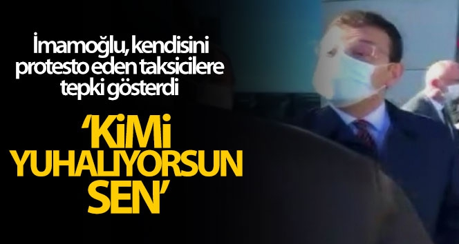 Başkan İmamoğlu, kendisini protesto eden taksicilere tepki gösterdi
