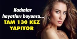 KADINLAR HAYATLARI BOYUNCA 130 KEZ YAPIYOR