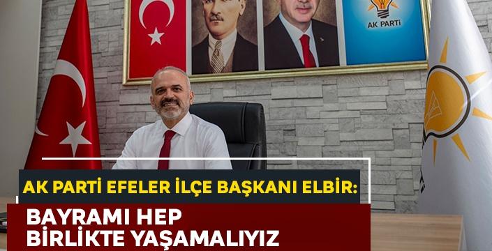 AK parti Efeler ilçe Başkanı Elbir: Bayramı hep birlikte yaşamalıyız
