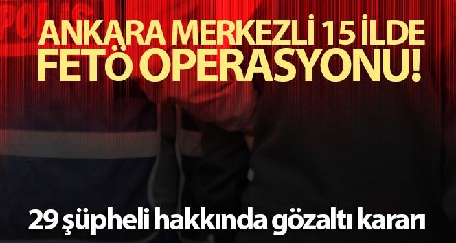 Ankara merkezli 15 ilde 29 şüpheli hakkında FETÖ'den gözaltı kararı