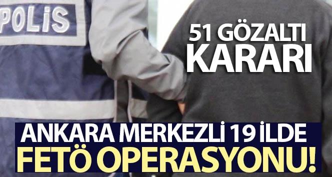 Ankara merkezli 19 ilde FETÖ operasyonu: 51 gözaltı kararı