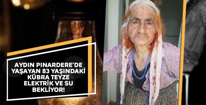 Aydın Pınardere'de yaşayan 83 yaşındaki Kübra Teyze elektrik ve su bekliyor!