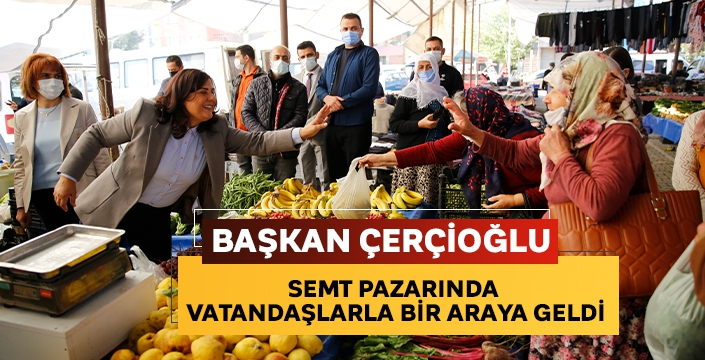 Başkan Çerçioğlu, semt pazarında vatandaşlarla bir araya geldi