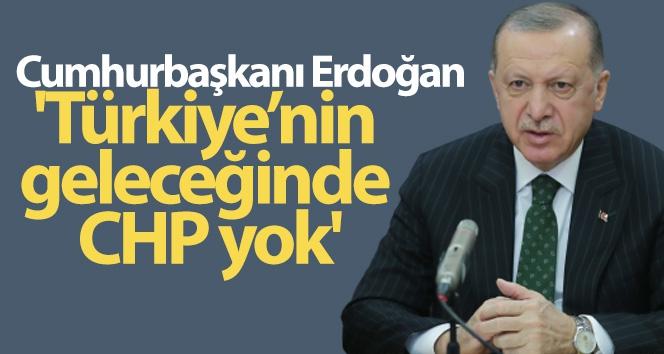 Cumhurbaşkanı Erdoğan: 'Türkiye'nin geleceğinde CHP yok'
