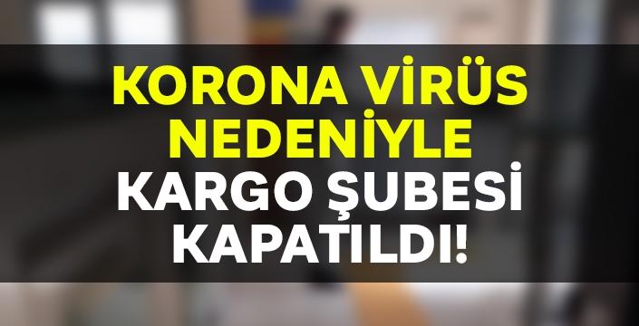 Kargo şubesi korona virüs nedeni ile kapatıldı