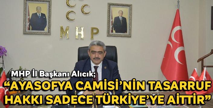 """MHP İl Başkanı Alıcık; """"Ayasofya Camisi'nin tasarruf hakkı sadece Türkiye'ye aittir"""""""