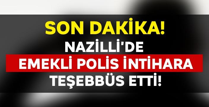 Nazilli'de emekli polis intihara teşebbüs etti!