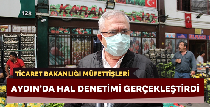 Ticaret Bakanlığı müfettişleri Aydın'da hal denetimi gerçekleştirdi