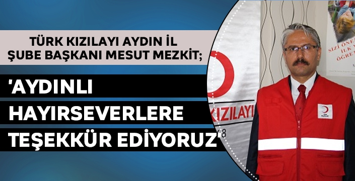 Türk Kızılay Aydın İl Şube Başkanı Mesut Mezkit; 'Aydınlı Hayırseverlere Teşekkür ediyoruz'